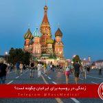 زندگی در روسیه برای ایرانیان چگونه است؟